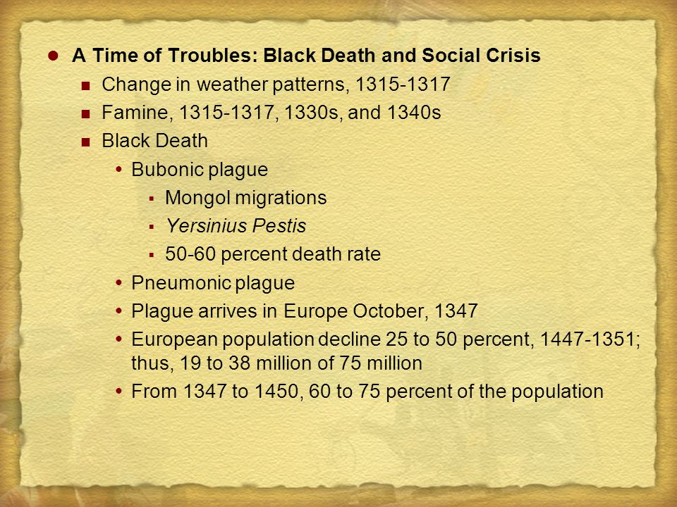 A Time of Troubles: Black Death and Social Crisis Change in weather patterns, 1315-1317 Famine, 1315-1317, 1330s, and 1340s Black Death  Bubonic plague  Mongol migrations  Yersinius Pestis  50-60 percent death rate  Pneumonic plague  Plague arrives in Europe October, 1347  European population decline 25 to 50 percent, 1447-1351; thus, 19 to 38 million of 75 million  From 1347 to 1450, 60 to 75 percent of the population