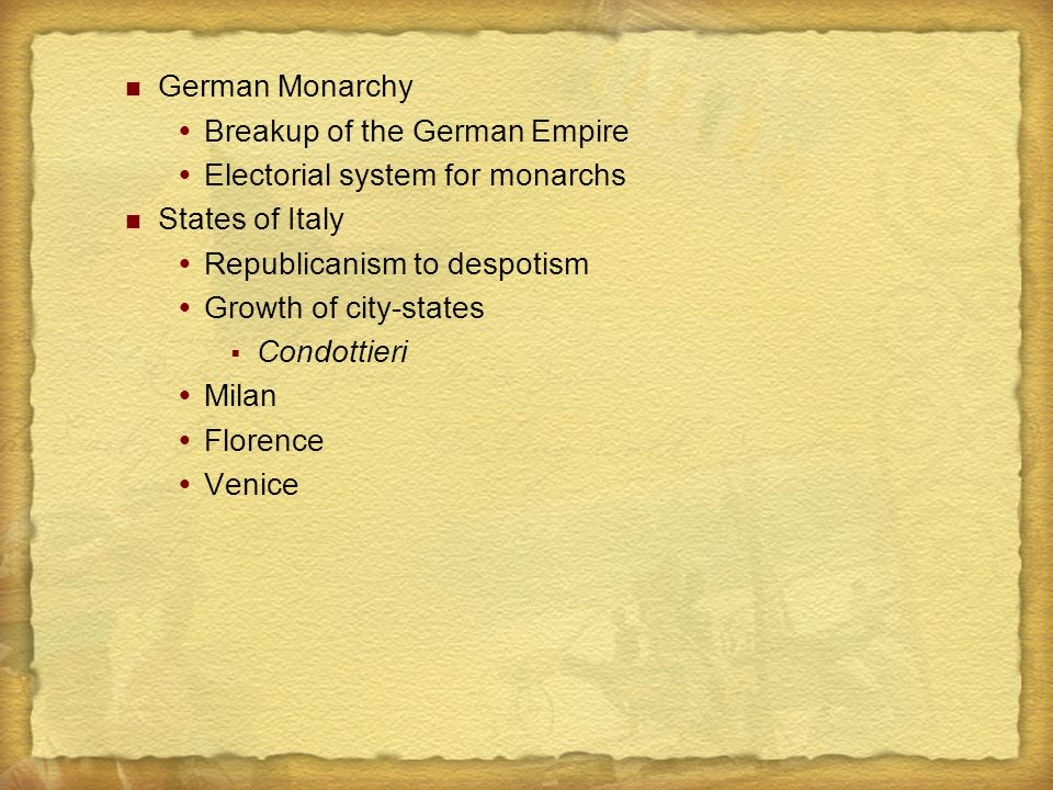 German Monarchy  Breakup of the German Empire  Electorial system for monarchs States of Italy  Republicanism to despotism  Growth of city-states  Condottieri  Milan  Florence  Venice