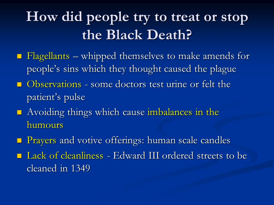 How did people try to treat or stop the Black Death? Flagellants – whipped themselves to make amends for people's sins which they thought caused the p
