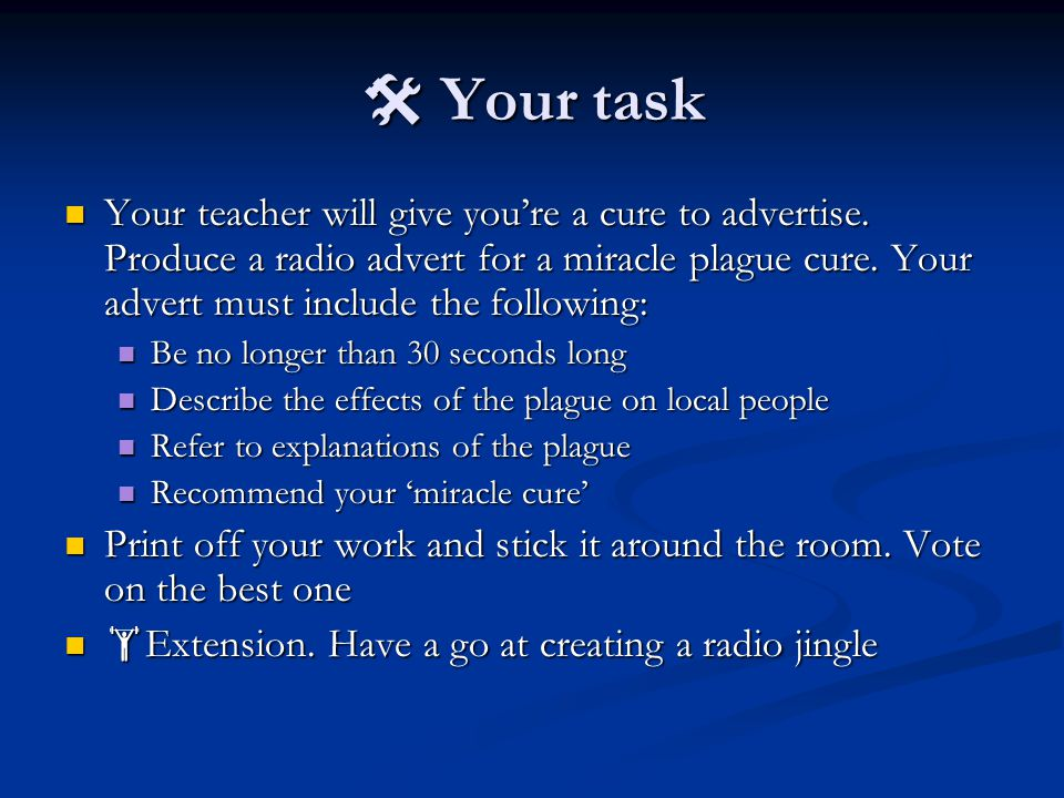  Your task Your teacher will give you're a cure to advertise. Produce a radio advert for a miracle plague cure. Your advert must include the followin