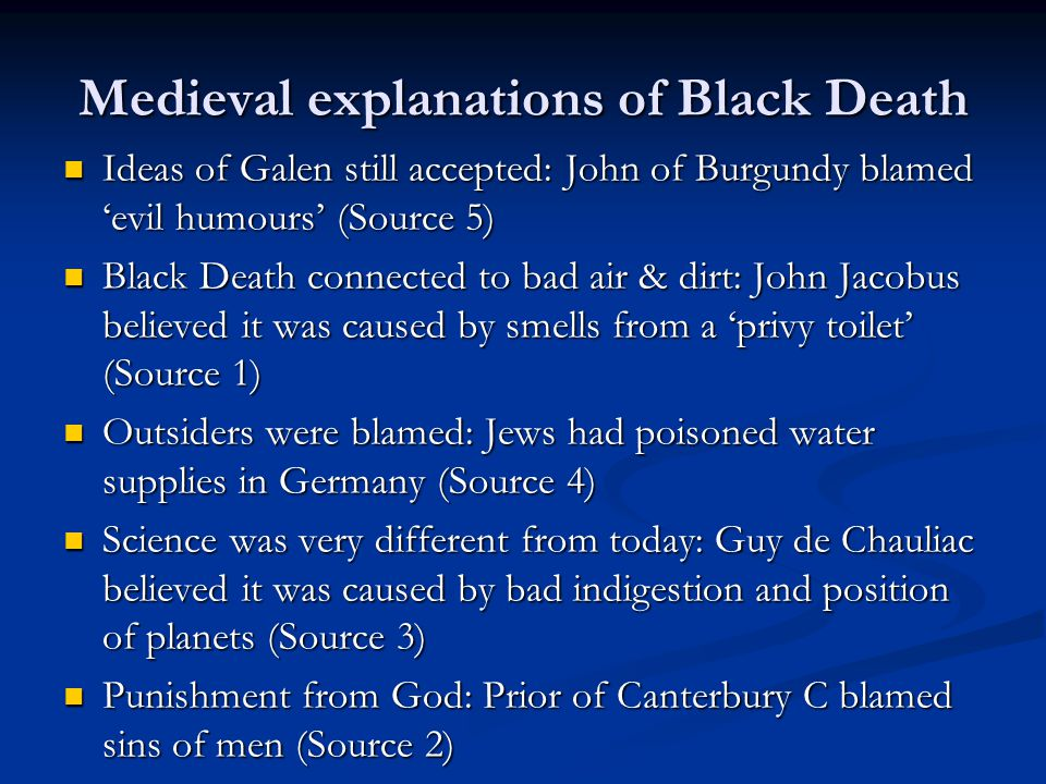 Medieval explanations of Black Death Ideas of Galen still accepted: John of Burgundy blamed 'evil humours' (Source 5) Ideas of Galen still accepted: John of Burgundy blamed 'evil humours' (Source 5) Black Death connected to bad air & dirt: John Jacobus believed it was caused by smells from a 'privy toilet' (Source 1) Black Death connected to bad air & dirt: John Jacobus believed it was caused by smells from a 'privy toilet' (Source 1) Outsiders were blamed: Jews had poisoned water supplies in Germany (Source 4) Outsiders were blamed: Jews had poisoned water supplies in Germany (Source 4) Science was very different from today: Guy de Chauliac believed it was caused by bad indigestion and position of planets (Source 3) Science was very different from today: Guy de Chauliac believed it was caused by bad indigestion and position of planets (Source 3) Punishment from God: Prior of Canterbury C blamed sins of men (Source 2) Punishment from God: Prior of Canterbury C blamed sins of men (Source 2)