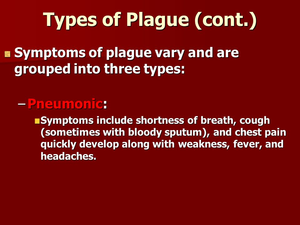 Types of Plague (cont.) Symptoms of plague vary and are grouped into three types: –Pneumonic: Symptoms include shortness of breath, cough (sometimes with bloody sputum), and chest pain quickly develop along with weakness, fever, and headaches.
