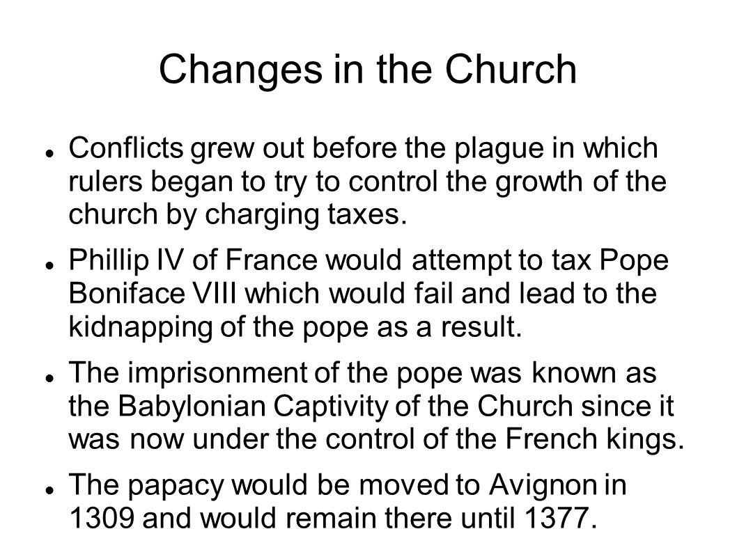 Changes in the Church Conflicts grew out before the plague in which rulers began to try to control the growth of the church by charging taxes. Phillip
