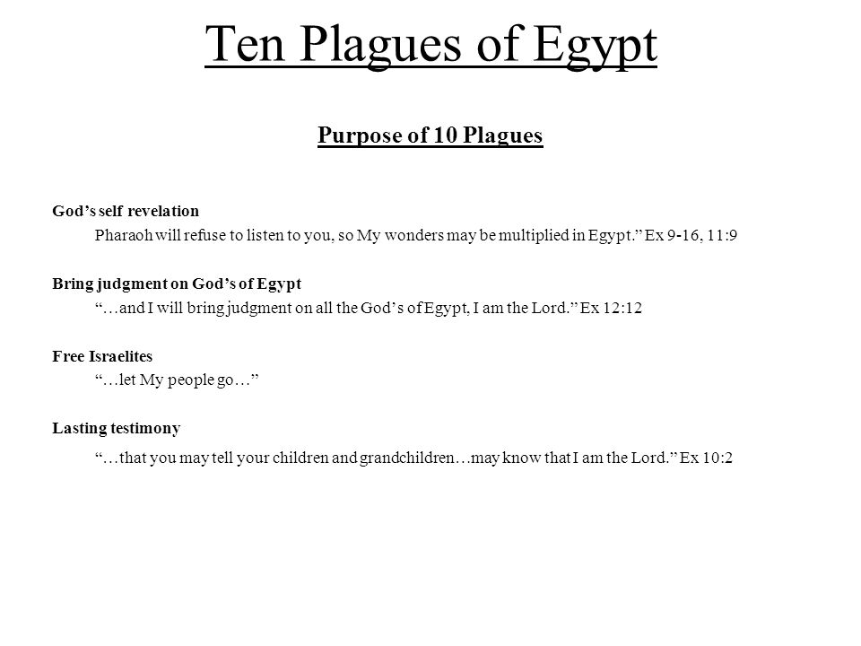 """Ten Plagues of Egypt Purpose of 10 Plagues God's self revelation Pharaoh will refuse to listen to you, so My wonders may be multiplied in Egypt."""" Ex 9"""