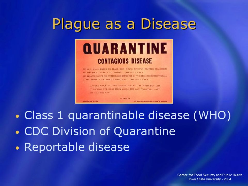 Center for Food Security and Public Health Iowa State University - 2004 Plague as a Disease Class 1 quarantinable disease (WHO) CDC Division of Quarantine Reportable disease