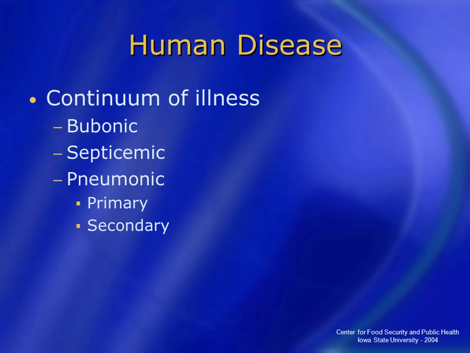 Center for Food Security and Public Health Iowa State University - 2004 Human Disease Continuum of illness − Bubonic − Septicemic − Pneumonic  Primary  Secondary