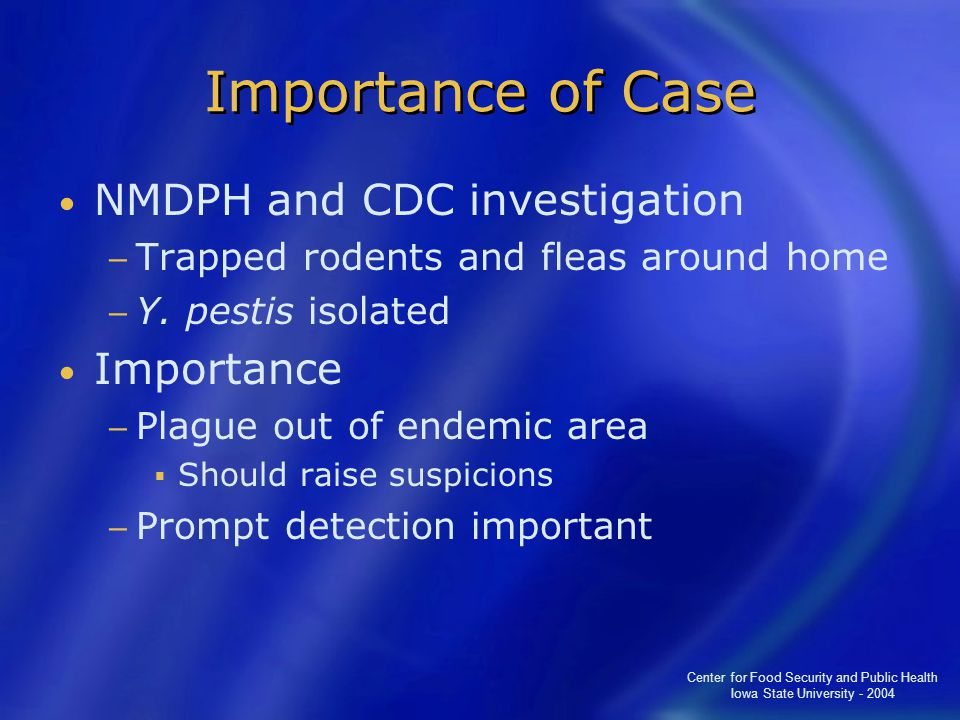 Center for Food Security and Public Health Iowa State University - 2004 Importance of Case NMDPH and CDC investigation − Trapped rodents and fleas around home − Y.