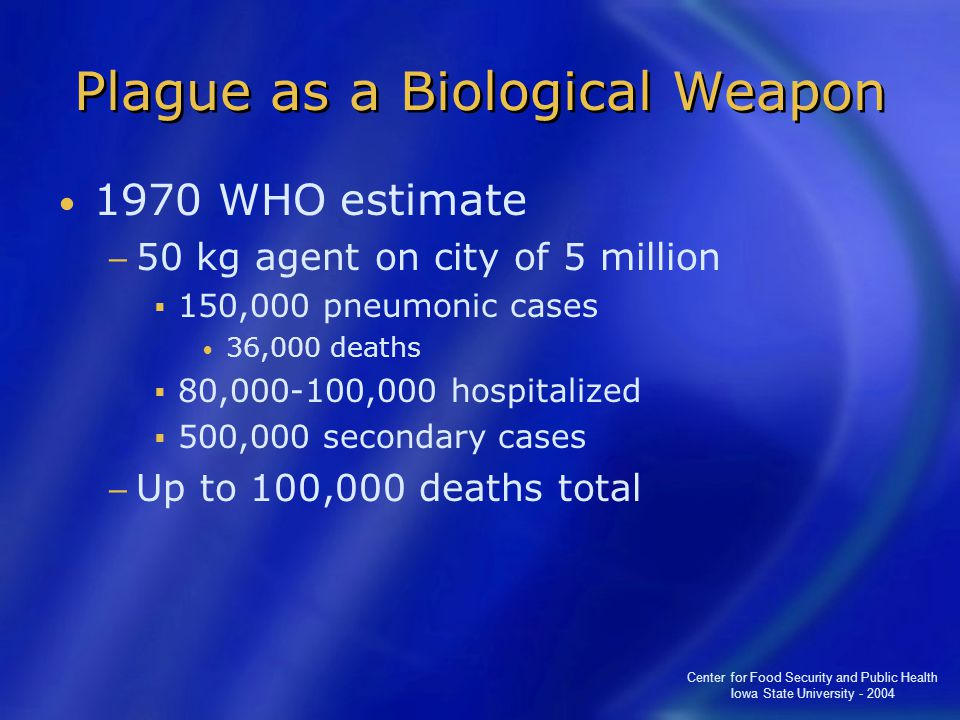 Center for Food Security and Public Health Iowa State University - 2004 Plague as a Biological Weapon 1970 WHO estimate − 50 kg agent on city of 5 million  150,000 pneumonic cases 36,000 deaths  80,000-100,000 hospitalized  500,000 secondary cases − Up to 100,000 deaths total