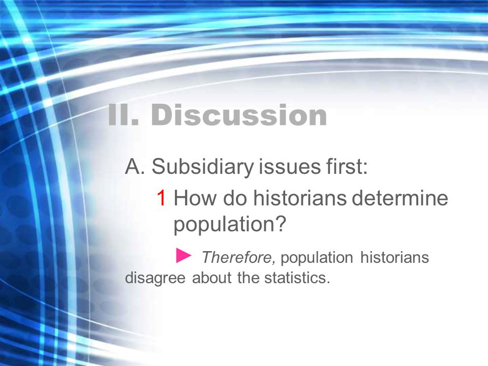 II. Discussion A. Subsidiary issues first: 1 How do historians determine population.