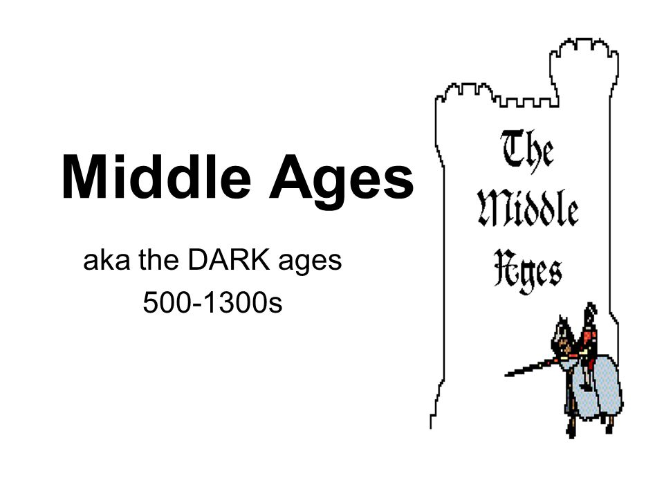 Middle Ages aka the DARK ages 500-1300s