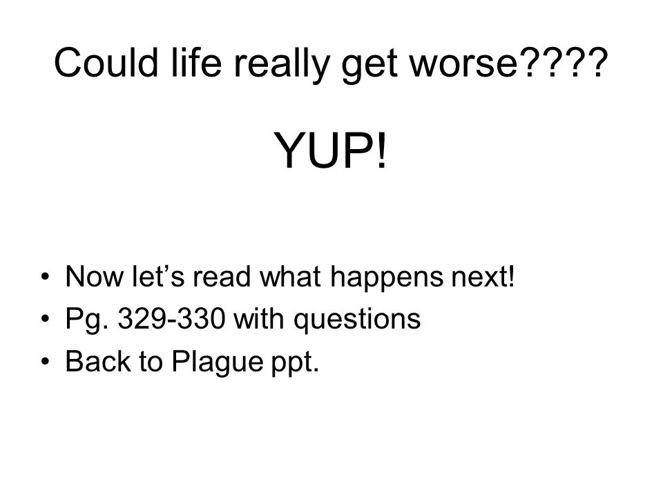 Could life really get worse???? YUP! Now let's read what happens next! Pg. 329-330 with questions Back to Plague ppt.