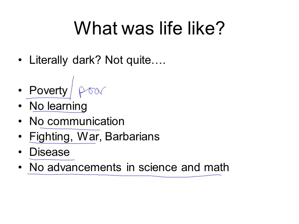What was life like? Literally dark? Not quite…. Poverty No learning No communication Fighting, War, Barbarians Disease No advancements in science and