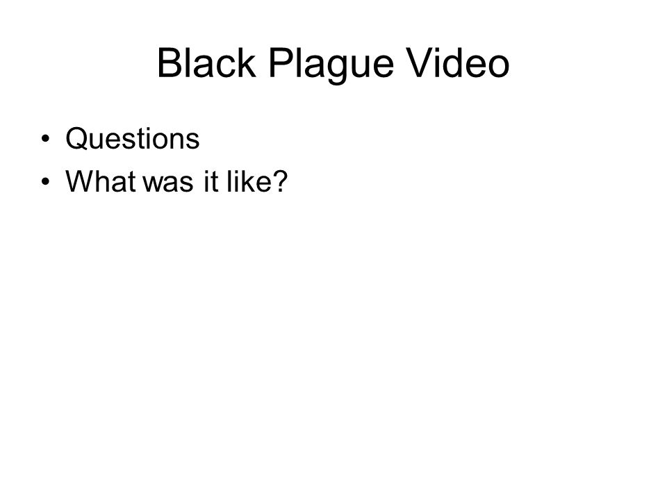 Black Plague Video Questions What was it like?