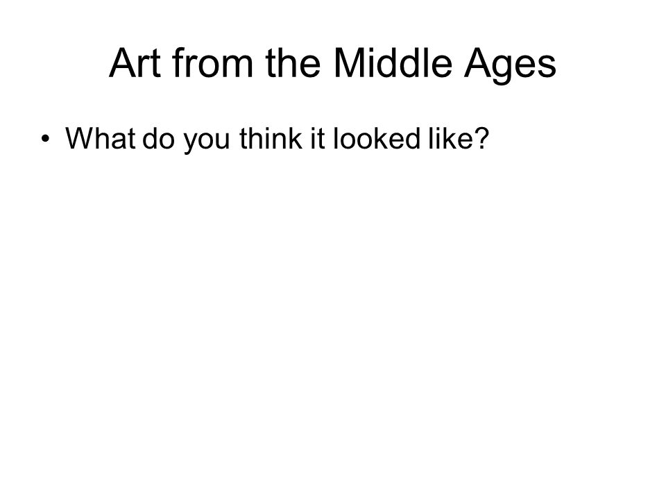 Art from the Middle Ages What do you think it looked like?