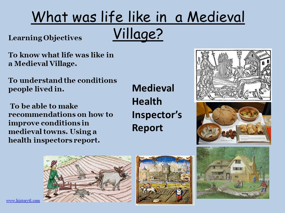 What was life like in a Medieval Village? Medieval Health Inspector's Report Learning Objectives To know what life was like in a Medieval Village. To