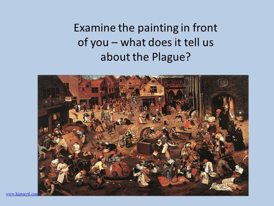 Examine the painting in front of you – what does it tell us about the Plague? www.historytl.com
