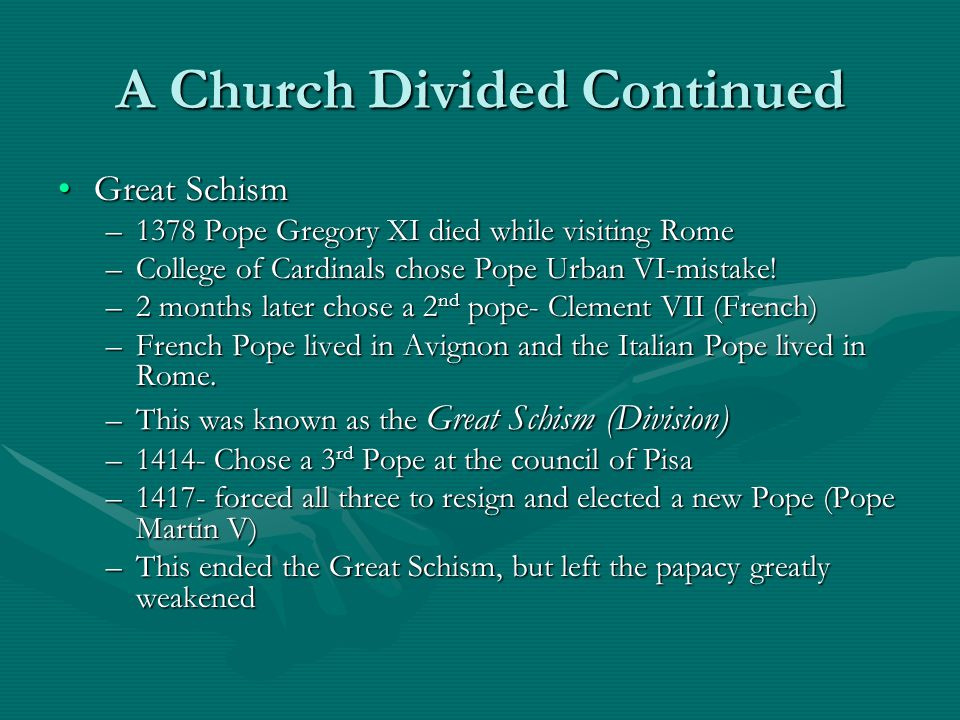 A Church Divided Continued Great SchismGreat Schism –1378 Pope Gregory XI died while visiting Rome –College of Cardinals chose Pope Urban VI-mistake!