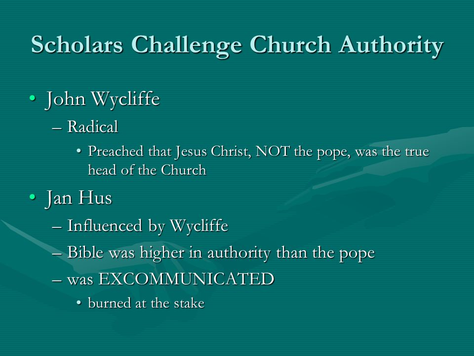 Scholars Challenge Church Authority John WycliffeJohn Wycliffe –Radical Preached that Jesus Christ, NOT the pope, was the true head of the ChurchPreac