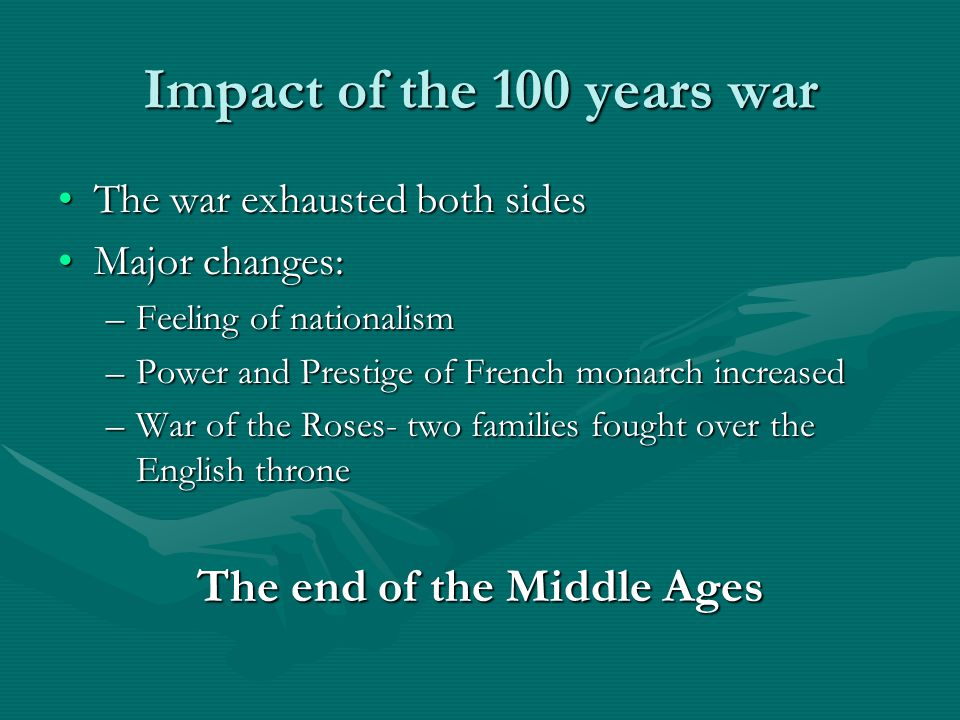 Impact of the 100 years war The war exhausted both sidesThe war exhausted both sides Major changes:Major changes: –Feeling of nationalism –Power and P