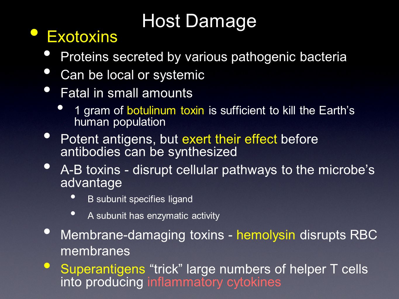 Host Damage Exotoxins Proteins secreted by various pathogenic bacteria Can be local or systemic Fatal in small amounts 1 gram of botulinum toxin is sufficient to kill the Earth's human population Potent antigens, but exert their effect before antibodies can be synthesized A-B toxins - disrupt cellular pathways to the microbe's advantage B subunit specifies ligand A subunit has enzymatic activity Membrane-damaging toxins - hemolysin disrupts RBC membranes Superantigens trick large numbers of helper T cells into producing inflammatory cytokines