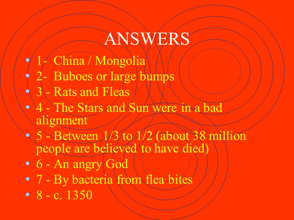 ANSWERS 1- China / Mongolia 2- Buboes or large bumps 3 - Rats and Fleas 4 - The Stars and Sun were in a bad alignment 5 - Between 1/3 to 1/2 (about 38