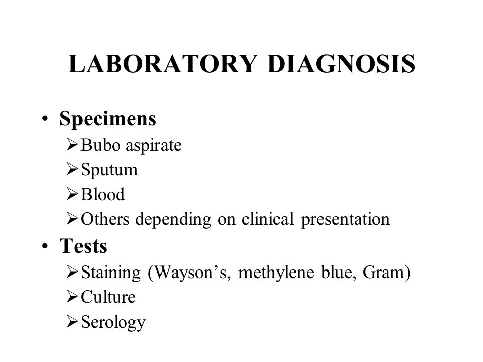 LABORATORY DIAGNOSIS Specimens  Bubo aspirate  Sputum  Blood  Others depending on clinical presentation Tests  Staining (Wayson's, methylene blue, Gram)  Culture  Serology