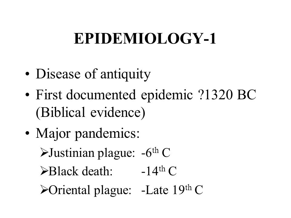 EPIDEMIOLOGY-1 Disease of antiquity First documented epidemic ?1320 BC (Biblical evidence) Major pandemics:  Justinian plague:-6 th C  Black death:-