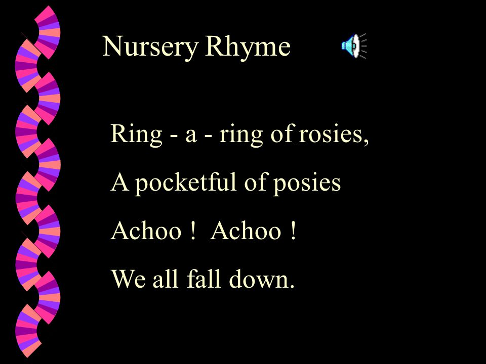 Nursery Rhyme Ring - a - ring of rosies, A pocketful of posies Achoo ! We all fall down.