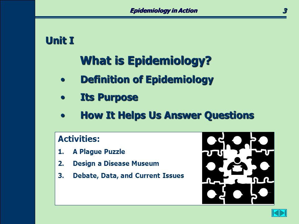 Epidemiology in Action 4 Definition of Epidemiology: Definition of Epidemiology: Epidemiology is the science of discovering causes of illness and injury in populations.