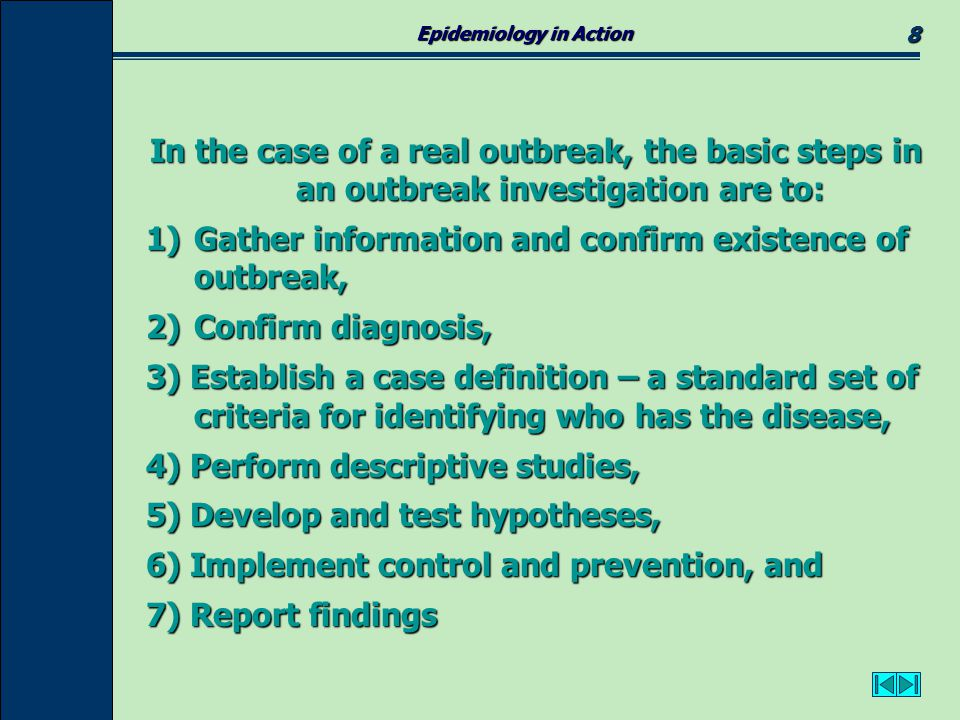 Epidemiology in Action 9 To learn how to investigate a disease outbreak in greater detail, the following websites provide excellent lesson plans and resources: To learn how to investigate a disease outbreak in greater detail, the following websites provide excellent lesson plans and resources: How to Investigate an Outbreak National Institute of Health Infectious Disease Curriculum Virus Encounters Note to teachers: These materials are free - for classroom use only.