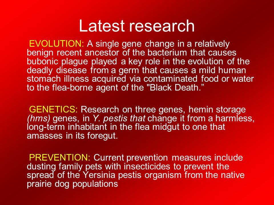 Latest research EVOLUTION: A single gene change in a relatively benign recent ancestor of the bacterium that causes bubonic plague played a key role i