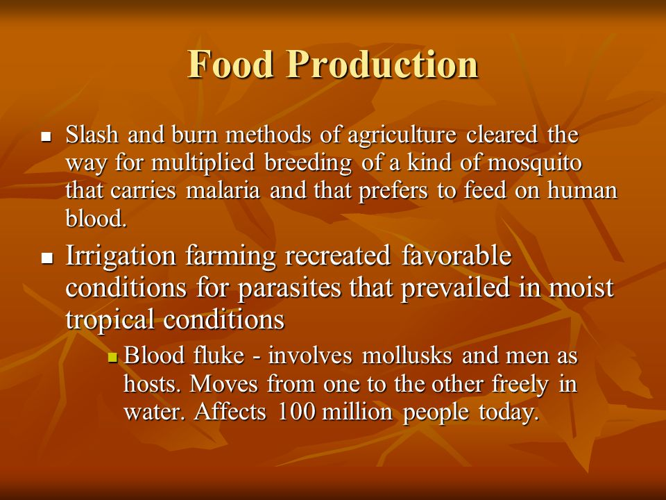 Food Production Slash and burn methods of agriculture cleared the way for multiplied breeding of a kind of mosquito that carries malaria and that pref