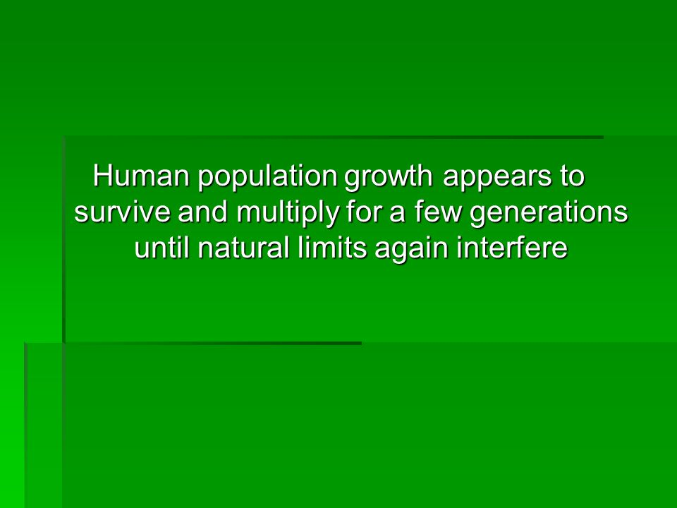 Human population growth appears to survive and multiply for a few generations until natural limits again interfere