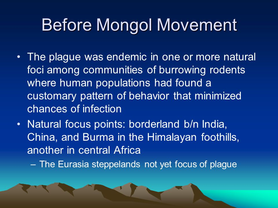 Before Mongol Movement The plague was endemic in one or more natural foci among communities of burrowing rodents where human populations had found a c