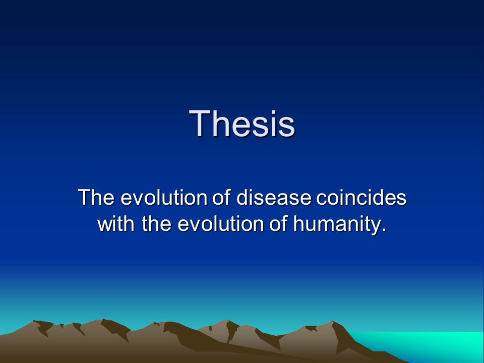 Thesis The evolution of disease coincides with the evolution of humanity.