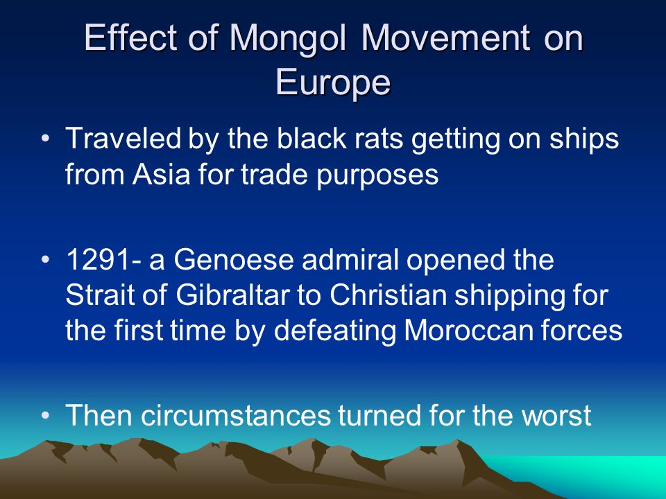 Effect of Mongol Movement on Europe Traveled by the black rats getting on ships from Asia for trade purposes 1291- a Genoese admiral opened the Strait