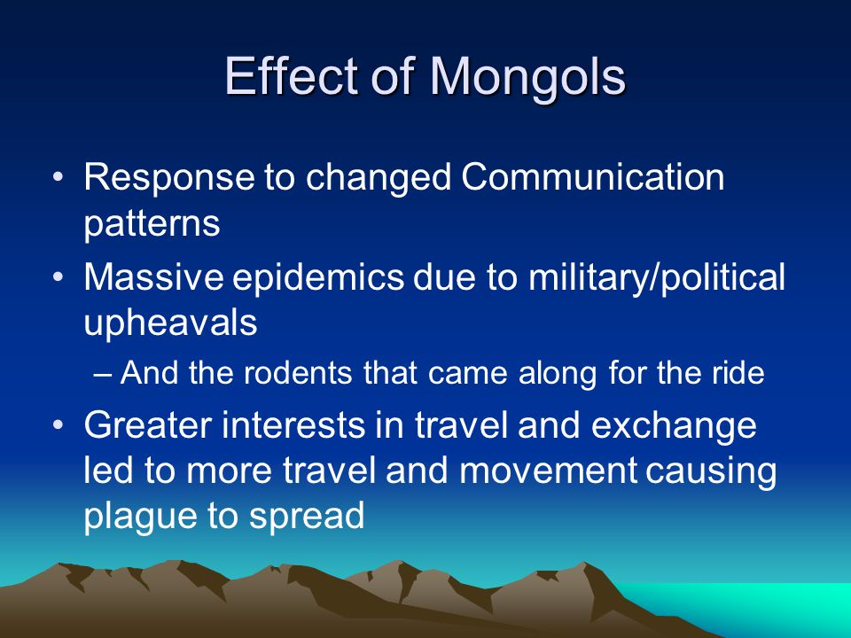 Effect of Mongols Response to changed Communication patterns Massive epidemics due to military/political upheavals –And the rodents that came along fo