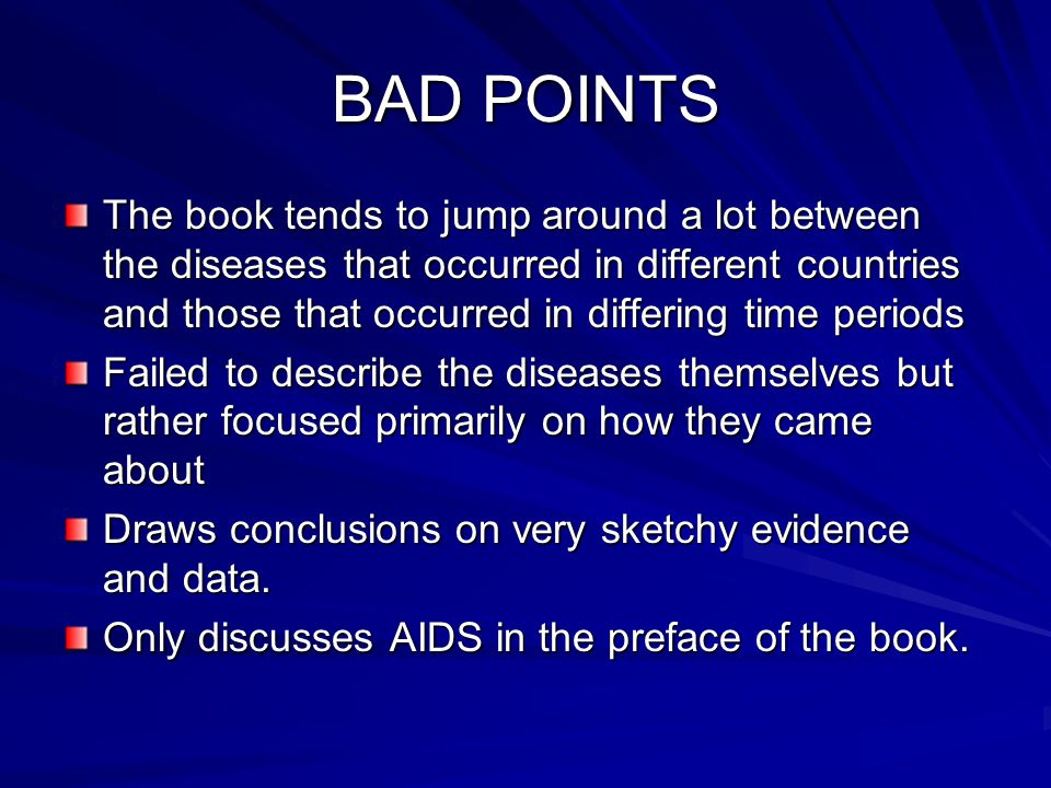 BAD POINTS The book tends to jump around a lot between the diseases that occurred in different countries and those that occurred in differing time per