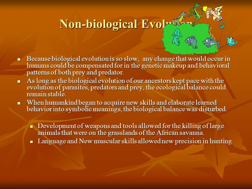 Non-biological Evolution Because biological evolution is so slow, any change that would occur in humans could be compensated for in the genetic makeup