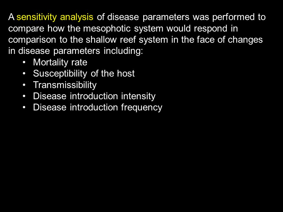 A sensitivity analysis of disease parameters was performed to compare how the mesophotic system would respond in comparison to the shallow reef system in the face of changes in disease parameters including: Mortality rate Susceptibility of the host Transmissibility Disease introduction intensity Disease introduction frequency
