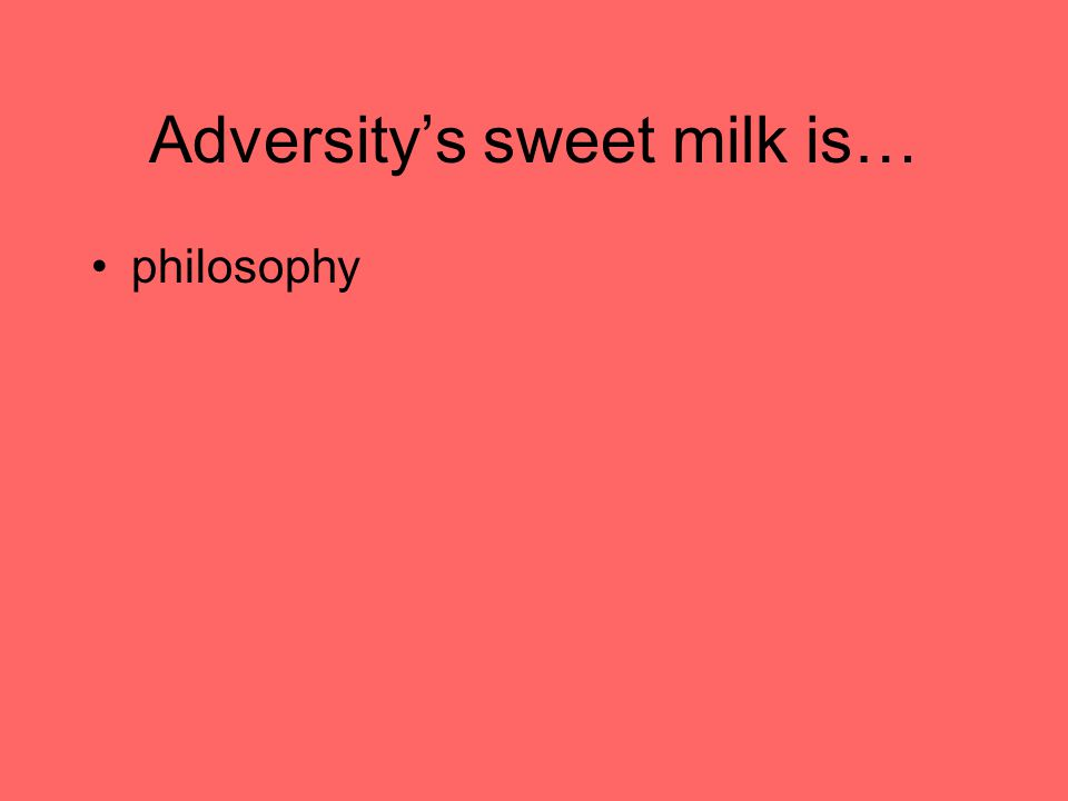 Adversity's sweet milk is… philosophy