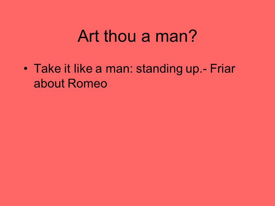 Art thou a man Take it like a man: standing up.- Friar about Romeo