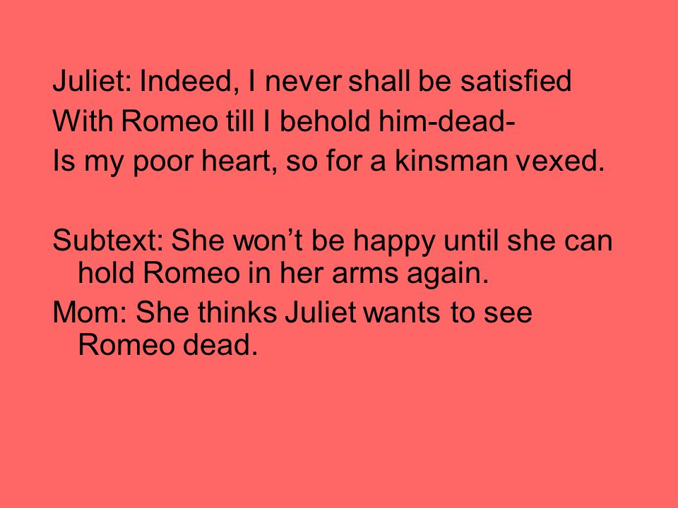 Juliet: Indeed, I never shall be satisfied With Romeo till I behold him-dead- Is my poor heart, so for a kinsman vexed.