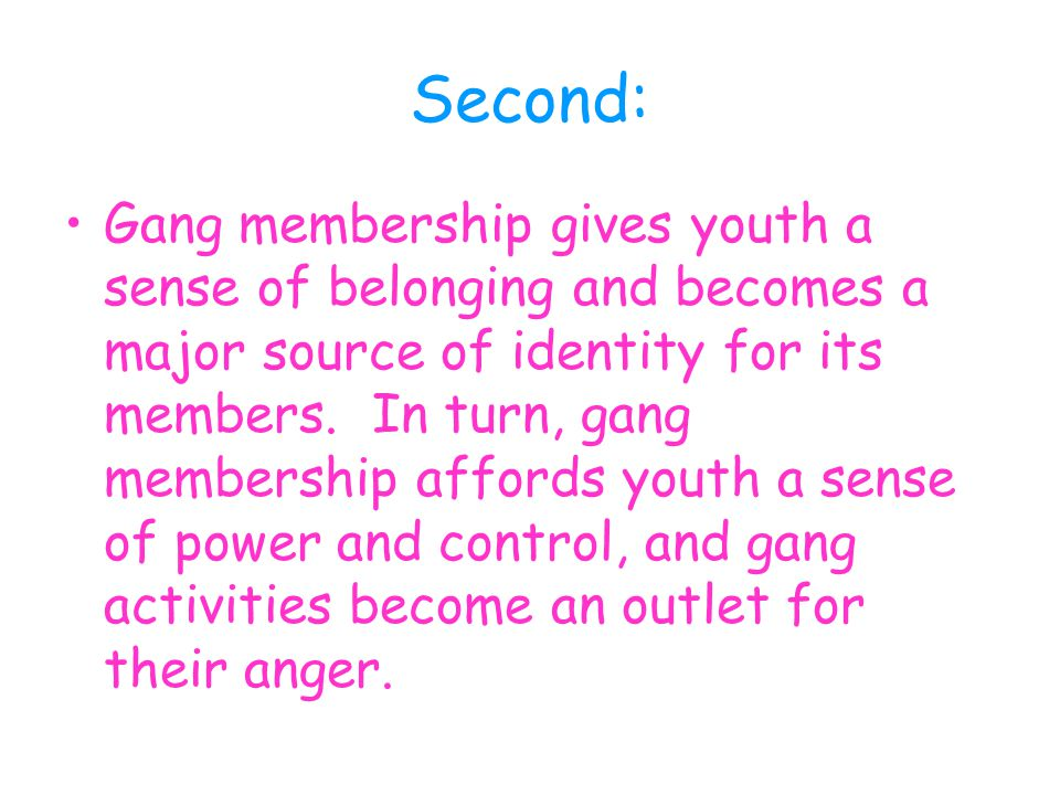 Second: Gang membership gives youth a sense of belonging and becomes a major source of identity for its members.