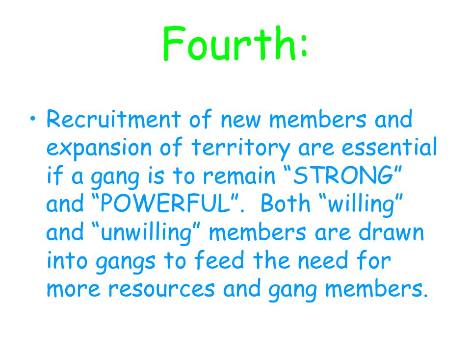 Fourth: Recruitment of new members and expansion of territory are essential if a gang is to remain STRONG and POWERFUL .