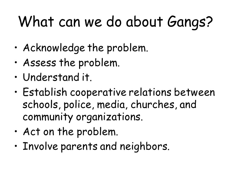 What can we do about Gangs. Acknowledge the problem.