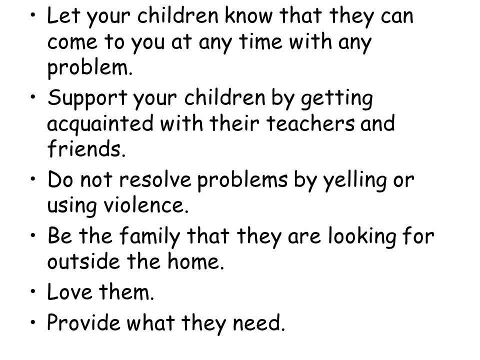 Let your children know that they can come to you at any time with any problem.