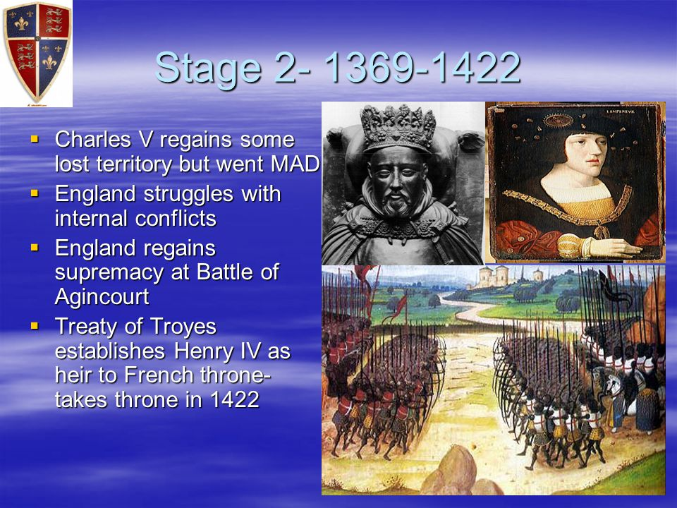 Stage 2- 1369-1422  Charles V regains some lost territory but went MAD  England struggles with internal conflicts  England regains supremacy at Battle of Agincourt  Treaty of Troyes establishes Henry IV as heir to French throne- takes throne in 1422