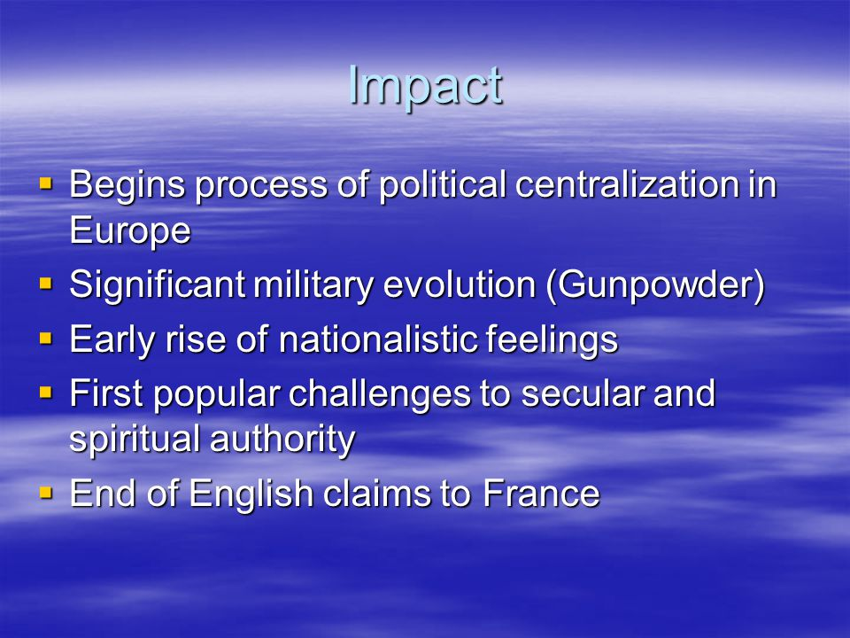 Impact  Begins process of political centralization in Europe  Significant military evolution (Gunpowder)  Early rise of nationalistic feelings  First popular challenges to secular and spiritual authority  End of English claims to France
