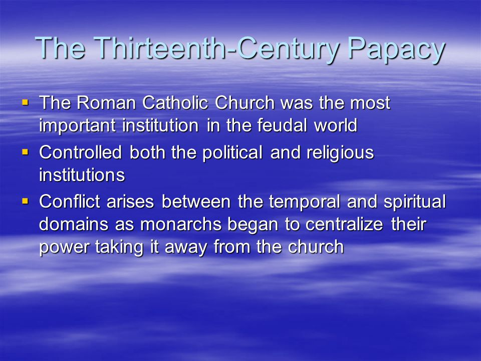 The Thirteenth-Century Papacy  The Roman Catholic Church was the most important institution in the feudal world  Controlled both the political and religious institutions  Conflict arises between the temporal and spiritual domains as monarchs began to centralize their power taking it away from the church